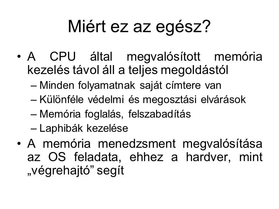 Miért ez az egész? A CPU által megvalósított memória kezelés távol áll a teljes megoldástól –Minden folyamatnak saját címtere van –Különféle védelmi é