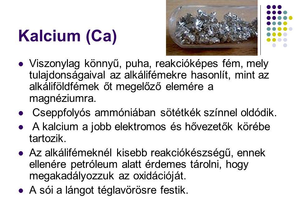 Kalcium (Ca) Viszonylag könnyű, puha, reakcióképes fém, mely tulajdonságaival az alkálifémekre hasonlít, mint az alkáliföldfémek őt megelőző elemére a magnéziumra.
