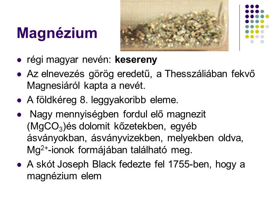 Magnézium régi magyar nevén: kesereny Az elnevezés görög eredetű, a Thesszáliában fekvő Magnesiáról kapta a nevét.