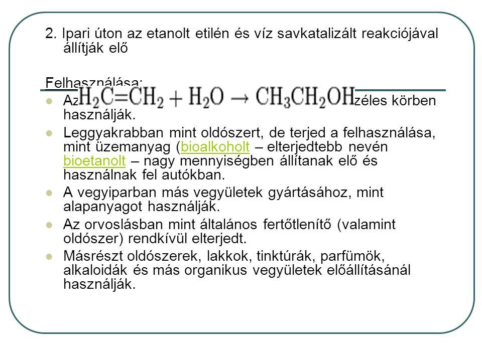 2. Ipari úton az etanolt etilén és víz savkatalizált reakciójával állítják elő Felhasználása: Az alkoholtartalmú italokon kívül az etanolt széles körb