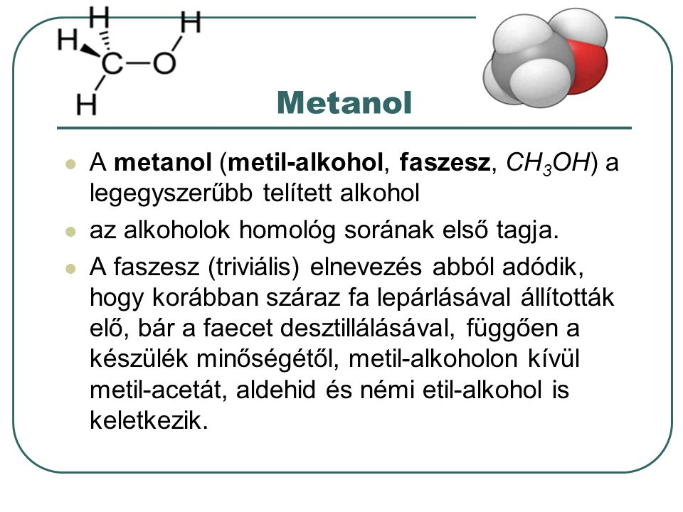 Metanol A metanol (metil-alkohol, faszesz, CH 3 OH) a legegyszerűbb telített alkohol az alkoholok homológ sorának első tagja. A faszesz (triviális) el