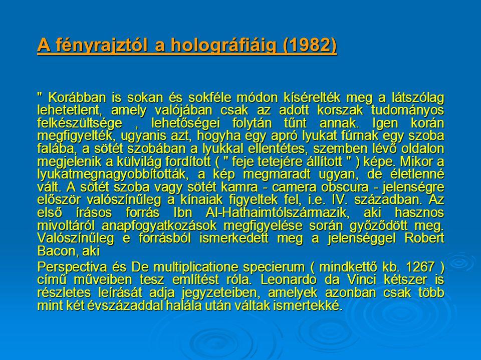 A fényrajztól a holográfiáig (1982) Korábban is sokan és sokféle módon kísérelték meg a látszólag lehetetlent, amely valójában csak az adott korszak tudományos felkészültsége, lehetőségei folytán tűnt annak.