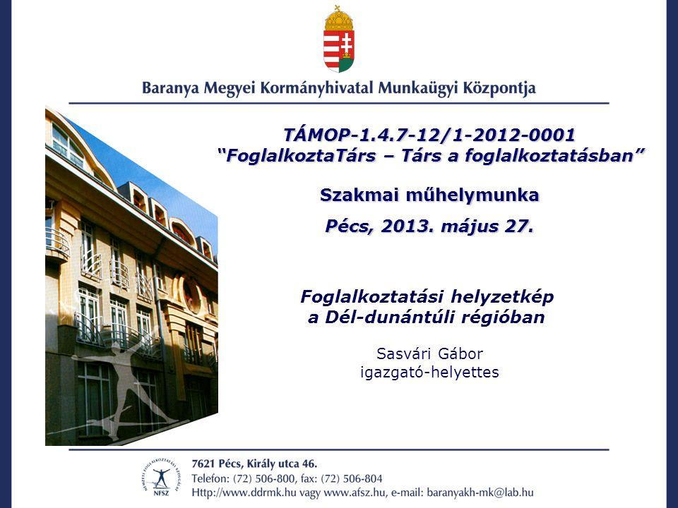 """TÁMOP-1.4.7-12/1-2012-0001 """"FoglalkoztaTárs – Társ a foglalkoztatásban"""" Szakmai műhelymunka Pécs, 2013. május 27. Foglalkoztatási helyzetkép a Dél-dun"""