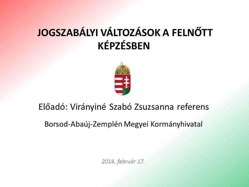Előadó: Virányiné Szabó Zsuzsanna referens Borsod-Abaúj-Zemplén Megyei Kormányhivatal JOGSZABÁLYI VÁLTOZÁSOK A FELNŐTT KÉPZÉSBEN 2014. február 17.