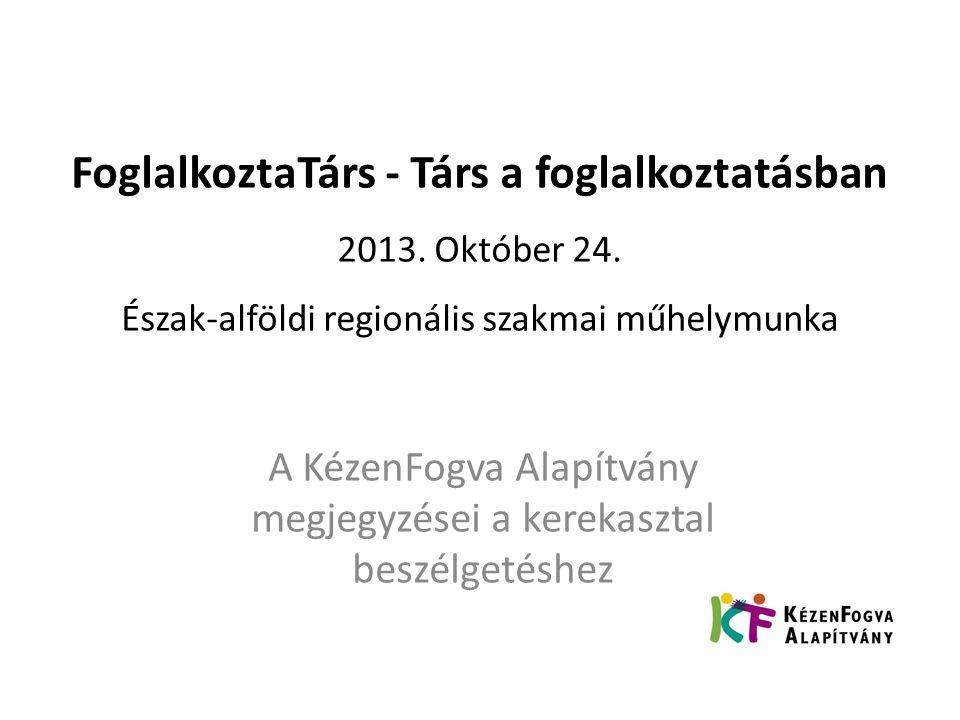 FoglalkoztaTárs - Társ a foglalkoztatásban 2013. Október 24. Észak-alföldi regionális szakmai műhelymunka A KézenFogva Alapítvány megjegyzései a kerek