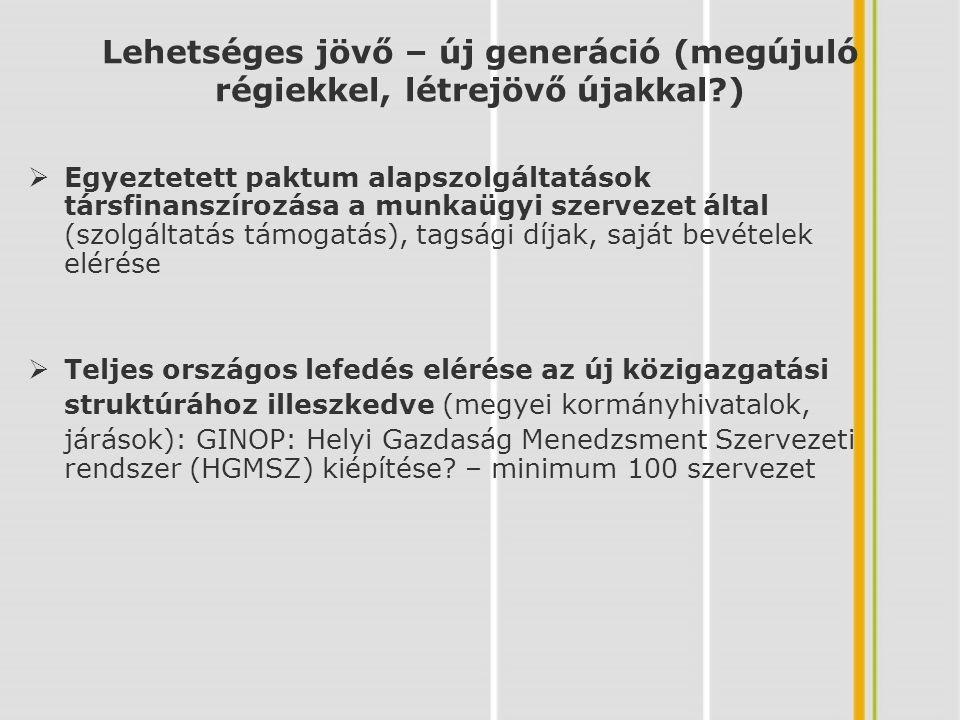 Lehetséges jövő – új generáció (megújuló régiekkel, létrejövő újakkal )  Egyeztetett paktum alapszolgáltatások társfinanszírozása a munkaügyi szervezet által (szolgáltatás támogatás), tagsági díjak, saját bevételek elérése  Teljes országos lefedés elérése az új közigazgatási struktúrához illeszkedve (megyei kormányhivatalok, járások): GINOP: Helyi Gazdaság Menedzsment Szervezeti rendszer (HGMSZ) kiépítése.