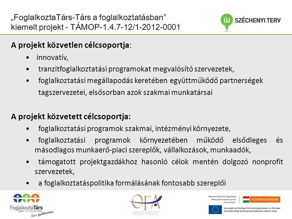 """""""FoglalkoztaTárs-Társ a foglalkoztatásban kiemelt projekt - TÁMOP-1.4.7-12/1-2012-0001 A projekt közvetlen célcsoportja: innovatív, tranzitfoglalkoztatási programokat megvalósító szervezetek, foglalkoztatási megállapodás keretében együttműködő partnerségek tagszervezetei, elsősorban azok szakmai munkatársai A projekt közvetett célcsoportja: foglalkoztatási programok szakmai, intézményi környezete, foglalkoztatási programok környezetében működő elsődleges és másodlagos munkaerő-piaci szereplők, vállalkozások, munkaadók, támogatott projektgazdákhoz hasonló célok mentén dolgozó nonprofit szervezetek, a foglalkoztatáspolitika formálásának fontosabb szereplői"""