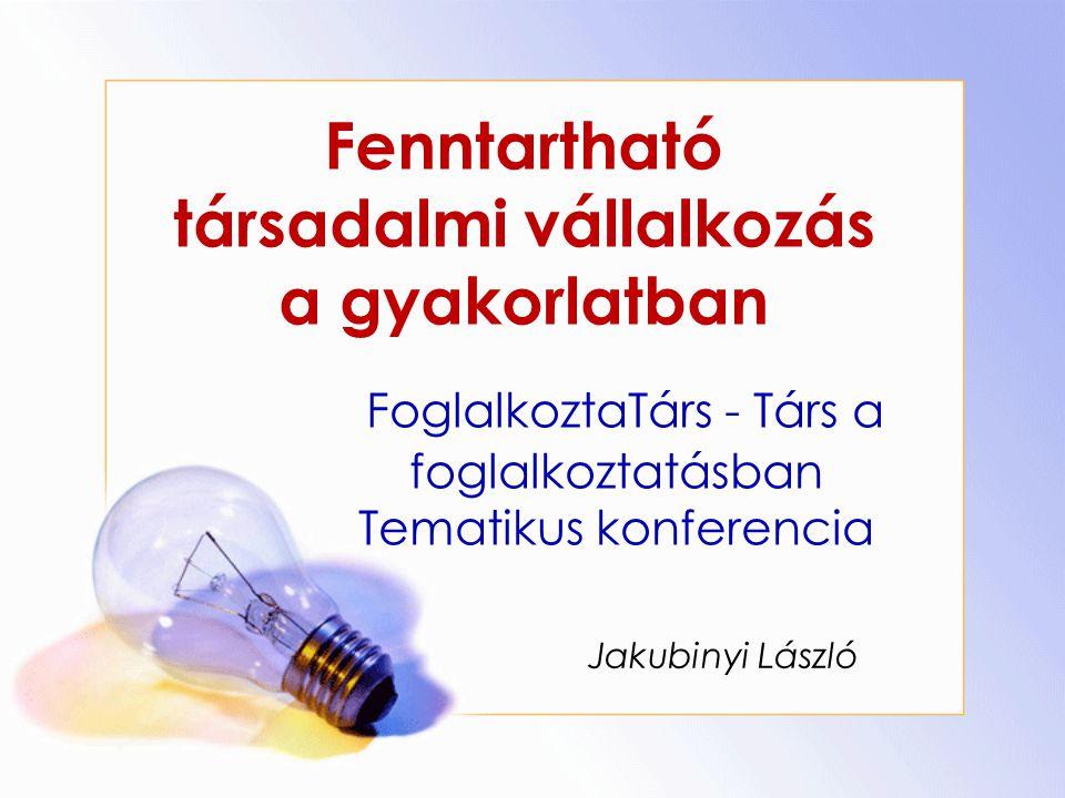 Fenntartható társadalmi vállalkozás a gyakorlatban Jakubinyi László FoglalkoztaTárs - Társ a foglalkoztatásban Tematikus konferencia
