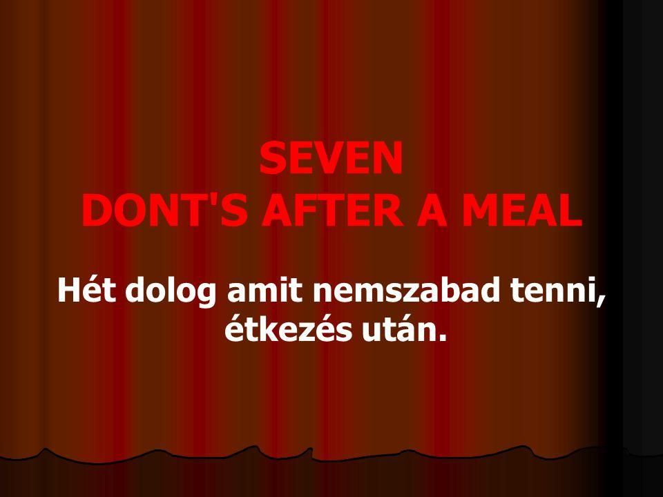 SEVEN DONT S AFTER A MEAL Hét dolog amit nemszabad tenni, étkezés után.