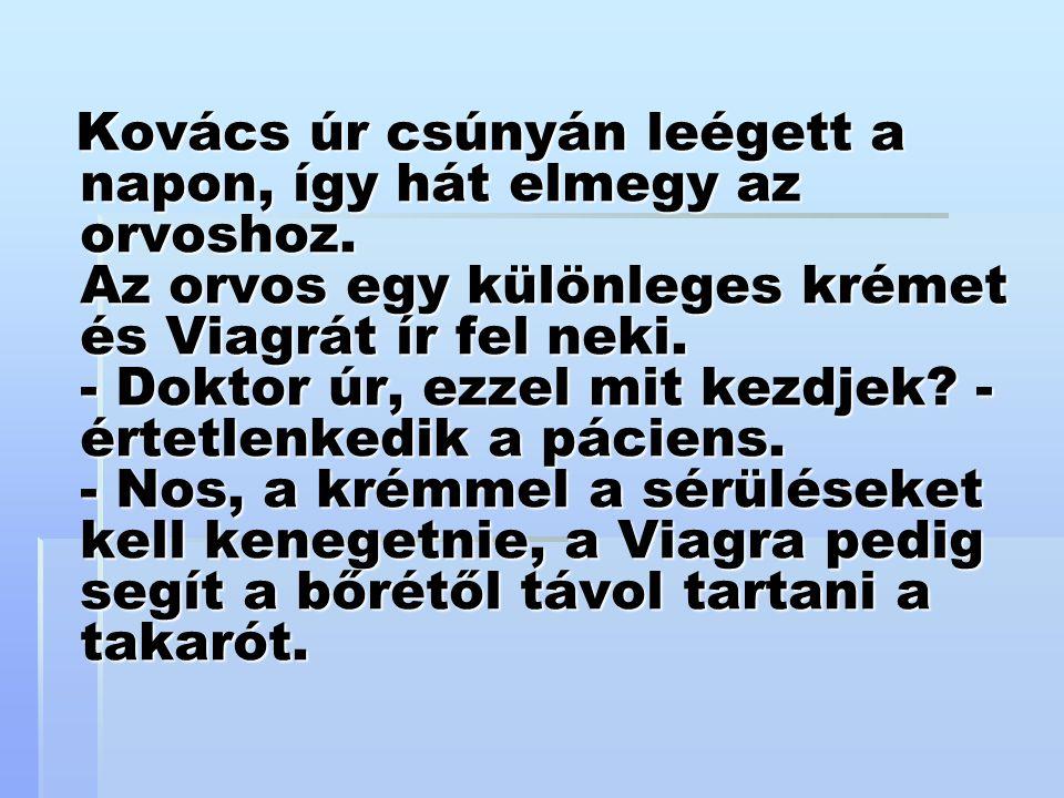 Kovács úr csúnyán leégett a napon, így hát elmegy az orvoshoz. Az orvos egy különleges krémet és Viagrát ír fel neki. - Doktor úr, ezzel mit kezdjek?