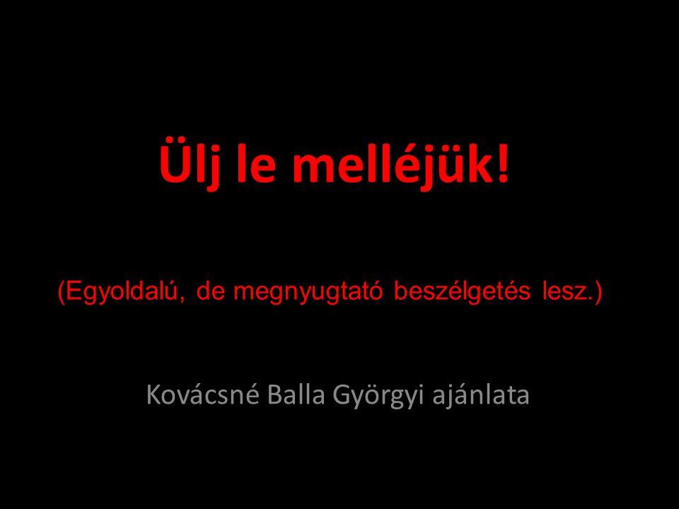 Ülj le melléjük! Kovácsné Balla Györgyi ajánlata (Egyoldalú, de megnyugtató beszélgetés lesz.)