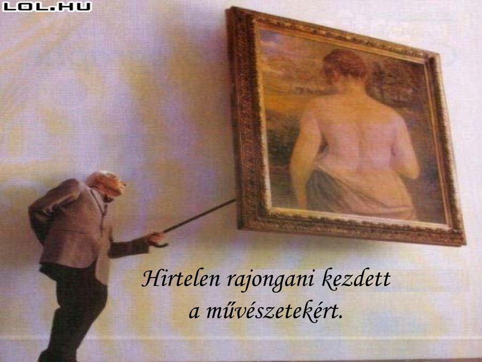 Hirtelen rajongani kezdett a művészetekért.