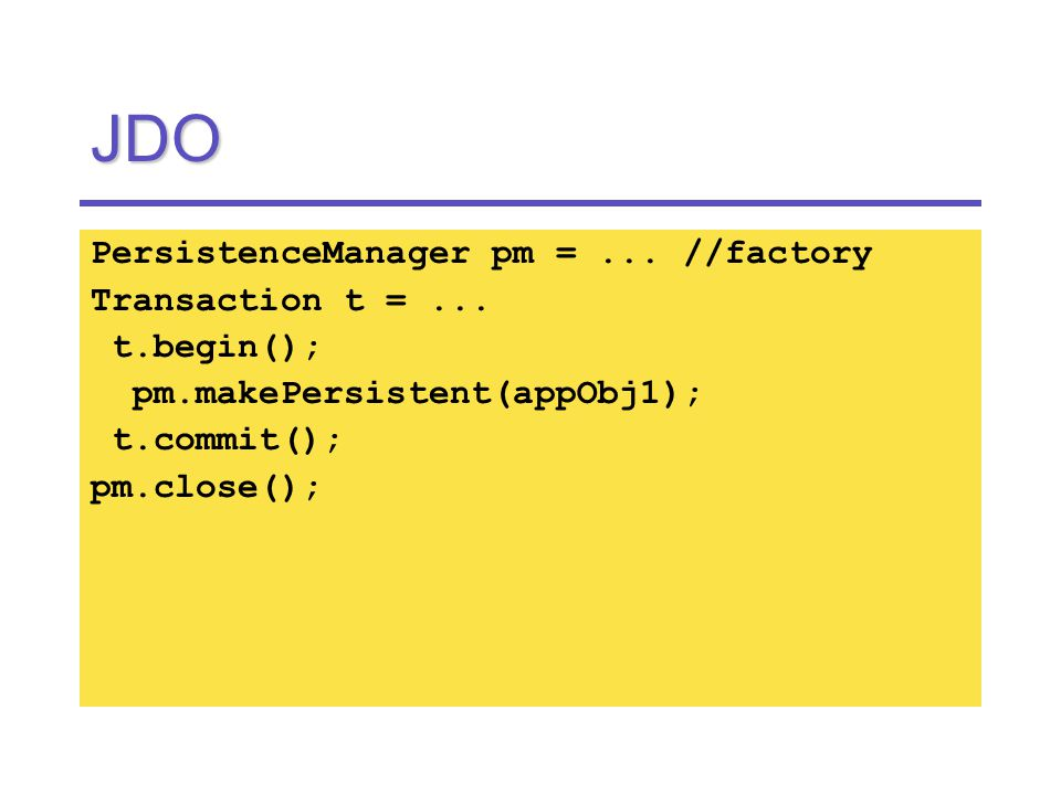 JDO PersistenceManager pm =... //factory Transaction t =...