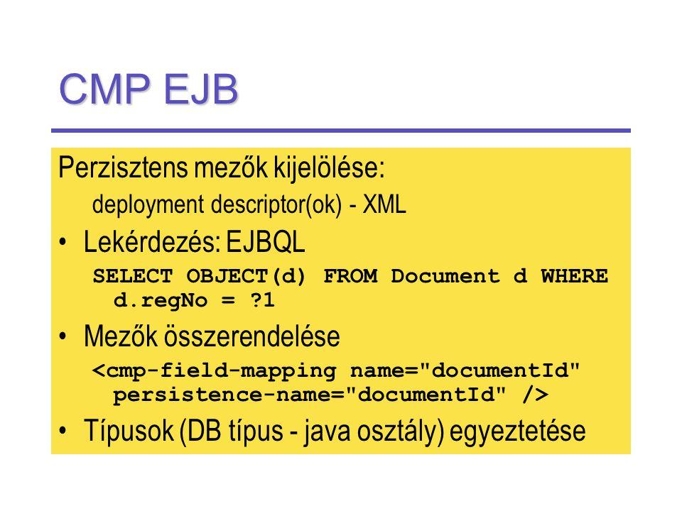 CMP EJB Perzisztens mezők kijelölése: deployment descriptor(ok) - XML Lekérdezés: EJBQL SELECT OBJECT(d) FROM Document d WHERE d.regNo = 1 Mezők összerendelése Típusok (DB típus - java osztály) egyeztetése