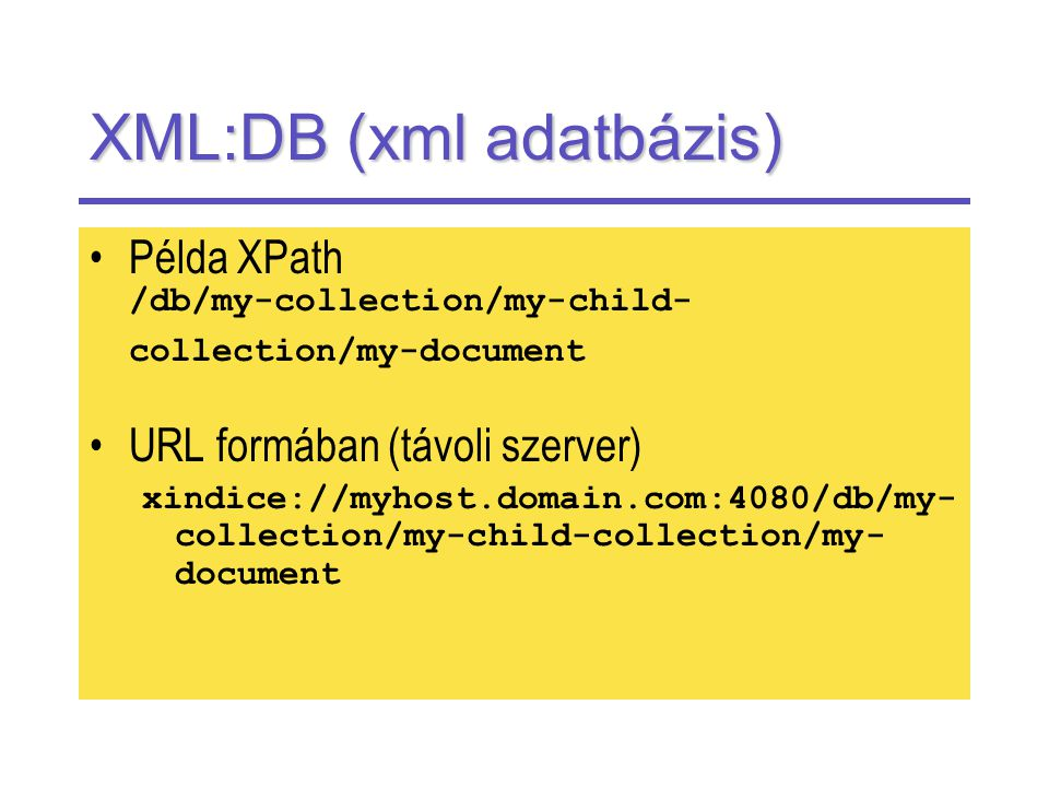 XML:DB (xml adatbázis) Példa XPath /db/my-collection/my-child- collection/my-document URL formában (távoli szerver) xindice://myhost.domain.com:4080/db/my- collection/my-child-collection/my- document