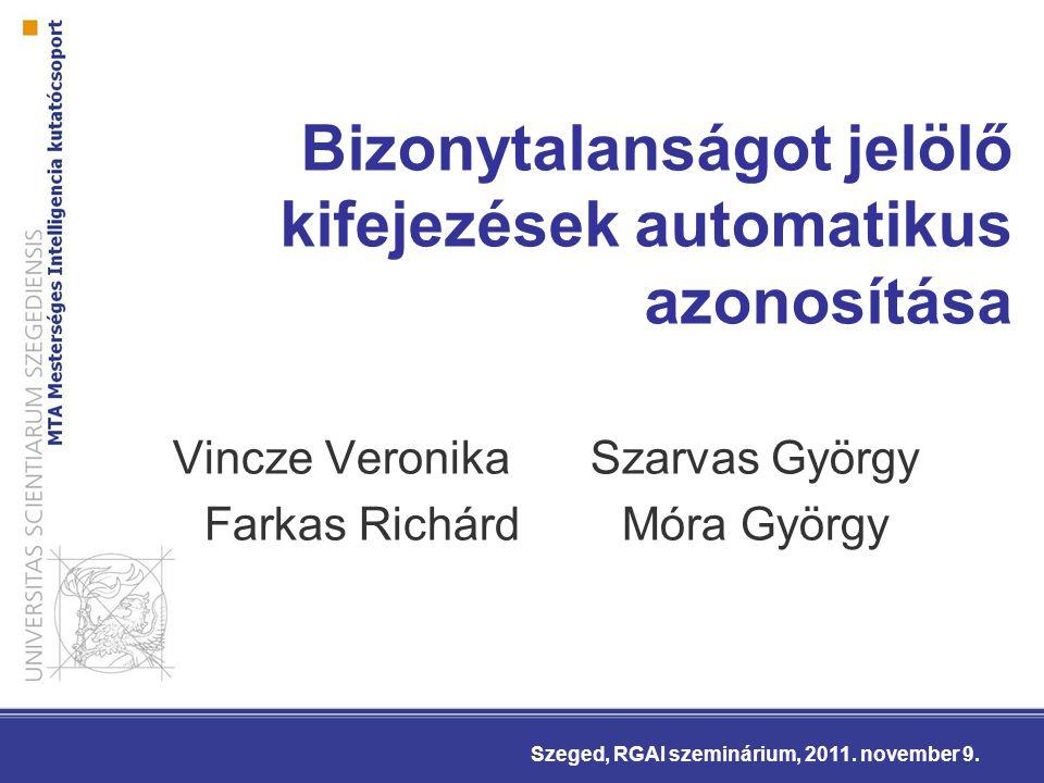 Bizonytalanságot jelölő kifejezések automatikus azonosítása Vincze VeronikaSzarvas György Farkas Richárd Móra György Szeged, RGAI szeminárium, 2011.