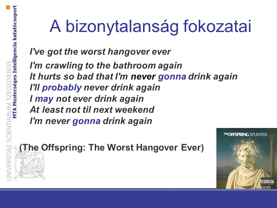 A bizonytalanság fokozatai I ve got the worst hangover ever I m crawling to the bathroom again It hurts so bad that I m never gonna drink again I ll probably never drink again I may not ever drink again At least not til next weekend I m never gonna drink again (The Offspring: The Worst Hangover Ever)