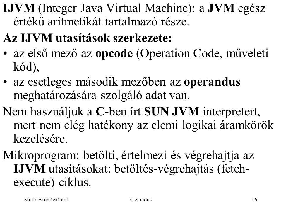 Máté: Architektúrák5. előadás16 IJVM (Integer Java Virtual Machine): a JVM egész értékű aritmetikát tartalmazó része. Az IJVM utasítások szerkezete: a