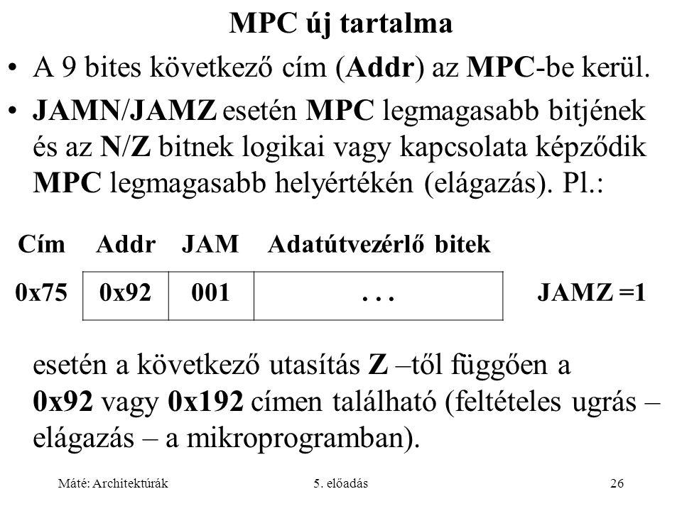 Máté: Architektúrák5. előadás26 MPC új tartalma A 9 bites következő cím (Addr) az MPC-be kerül. JAMN/JAMZ esetén MPC legmagasabb bitjének és az N/Z bi