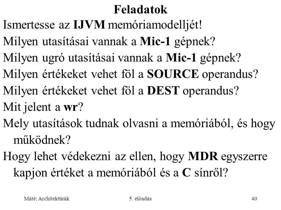 Máté: Architektúrák5. előadás40 Feladatok Ismertesse az IJVM memóriamodelljét! Milyen utasításai vannak a Mic-1 gépnek? Milyen ugró utasításai vannak