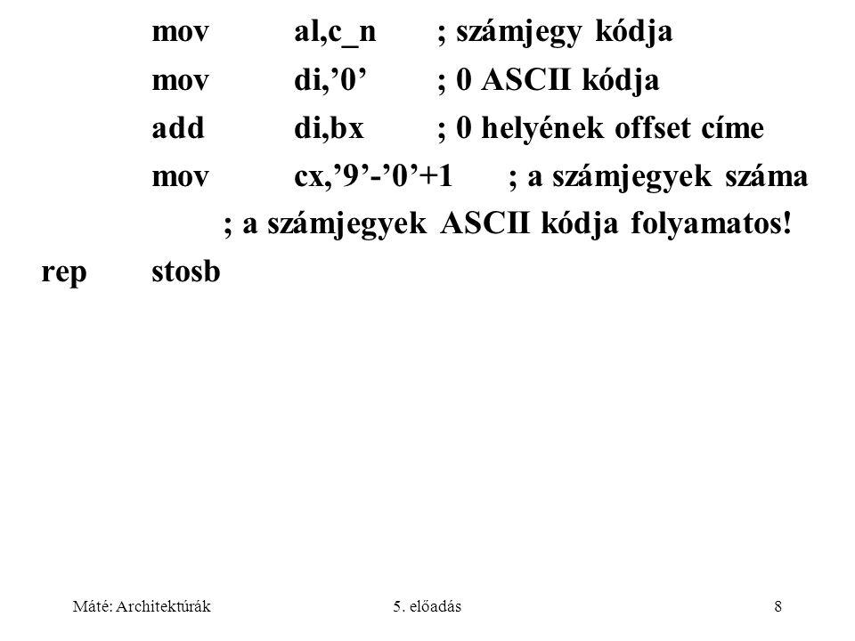 Máté: Architektúrák5. előadás8 moval,c_n; számjegy kódja movdi,'0'; 0 ASCII kódja adddi,bx; 0 helyének offset címe movcx,'9'-'0'+1; a számjegyek száma