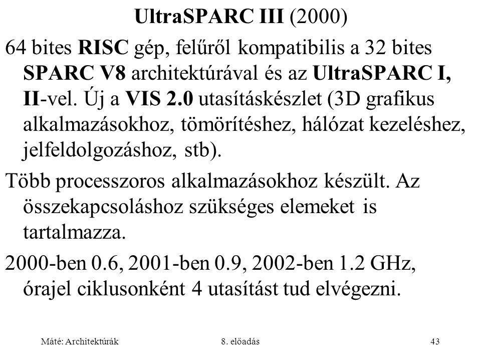 Máté: Architektúrák8. előadás43 UltraSPARC III (2000) 64 bites RISC gép, felűről kompatibilis a 32 bites SPARC V8 architektúrával és az UltraSPARC I,