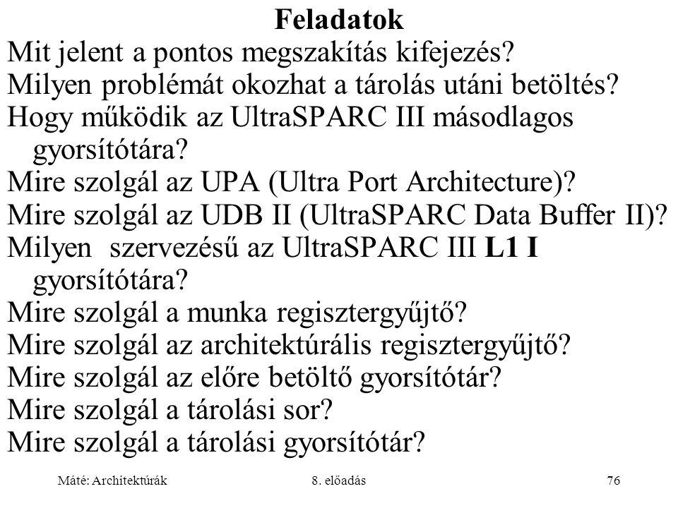 Máté: Architektúrák8. előadás76 Feladatok Mit jelent a pontos megszakítás kifejezés? Milyen problémát okozhat a tárolás utáni betöltés? Hogy működik a