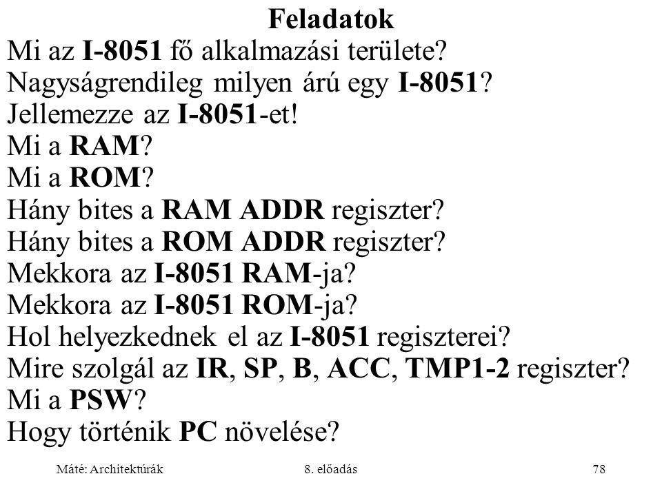 Máté: Architektúrák8. előadás78 Feladatok Mi az I-8051 fő alkalmazási területe? Nagyságrendileg milyen árú egy I-8051? Jellemezze az I-8051-et! Mi a R