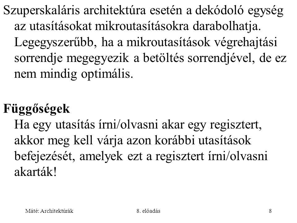 Máté: Architektúrák8. előadás8 Szuperskaláris architektúra esetén a dekódoló egység az utasításokat mikroutasításokra darabolhatja. Legegyszerűbb, ha