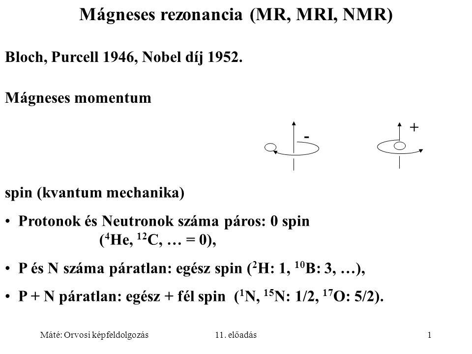 Máté: Orvosi képfeldolgozás11. előadás1 Mágneses rezonancia (MR, MRI, NMR) Bloch, Purcell 1946, Nobel díj 1952. Mágneses momentum + - spin (kvantum me