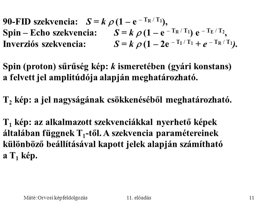 Máté: Orvosi képfeldolgozás11. előadás11 90-FID szekvencia: S = k  (1 – e – T R / T 1 ), Spin – Echo szekvencia:S = k  (1 – e – T R / T 1 ) e – T E