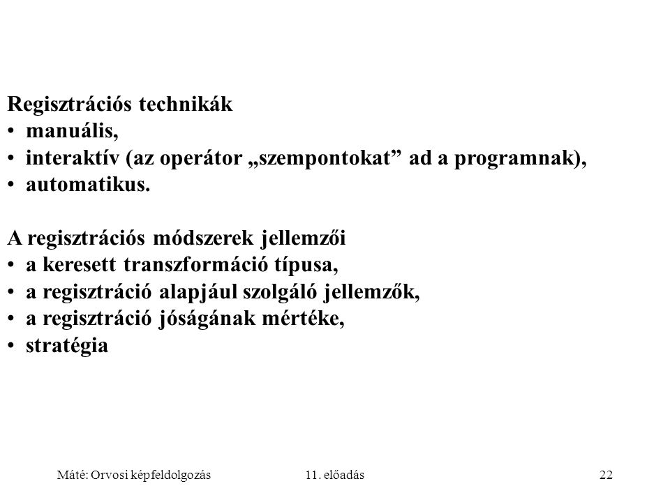 """Máté: Orvosi képfeldolgozás11. előadás22 Regisztrációs technikák manuális, interaktív (az operátor """"szempontokat"""" ad a programnak), automatikus. A reg"""