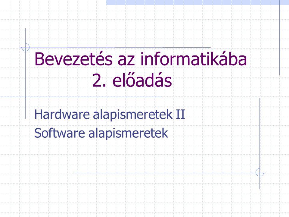 Bevezetés az informatikába 2. előadás Hardware alapismeretek II Software alapismeretek
