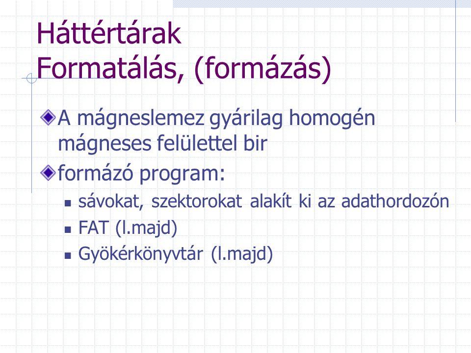 Háttértárak Formatálás, (formázás) A mágneslemez gyárilag homogén mágneses felülettel bir formázó program: sávokat, szektorokat alakít ki az adathordozón FAT (l.majd) Gyökérkönyvtár (l.majd)