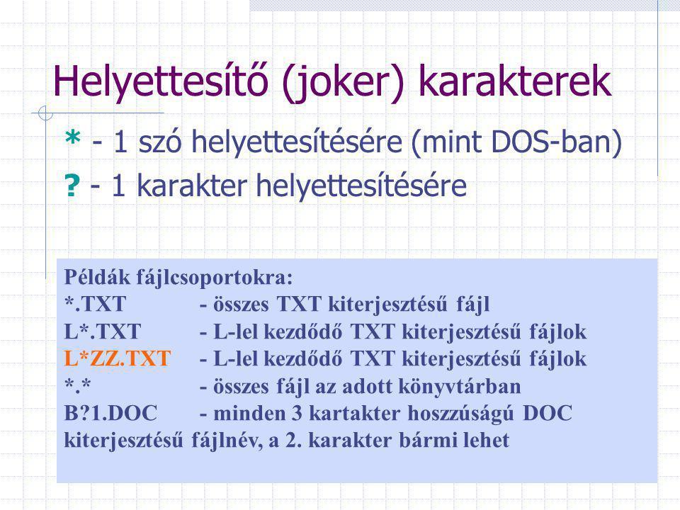 Helyettesítő (joker) karakterek * - 1 szó helyettesítésére (mint DOS-ban) ? - 1 karakter helyettesítésére Példák fájlcsoportokra: *.TXT - összes TXT k