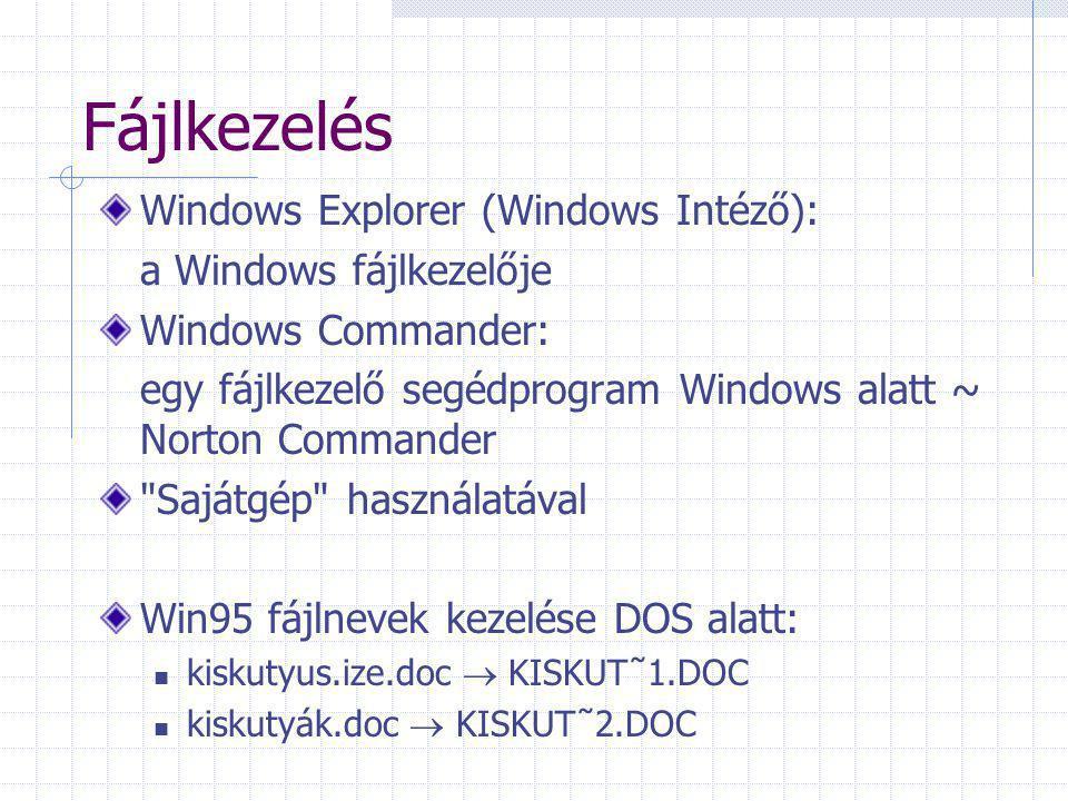 Fájlkezelés Windows Explorer (Windows Intéző): a Windows fájlkezelője Windows Commander: egy fájlkezelő segédprogram Windows alatt ~ Norton Commander Sajátgép használatával Win95 fájlnevek kezelése DOS alatt: kiskutyus.ize.doc  KISKUT˜1.DOC kiskutyák.doc  KISKUT˜2.DOC
