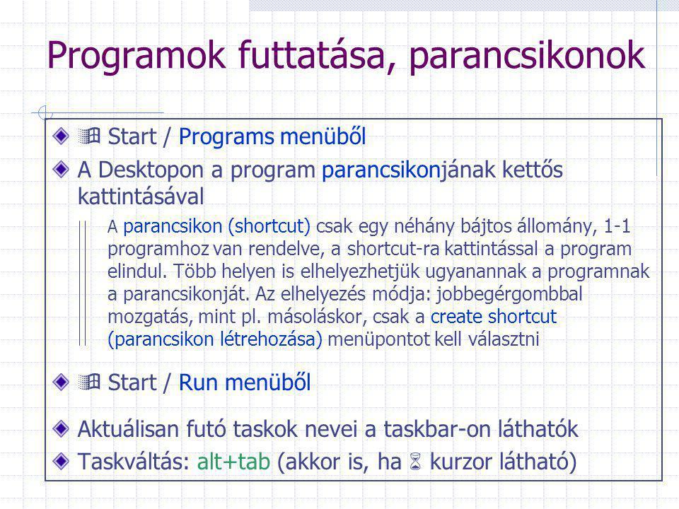 Programok futtatása, parancsikonok  Start / Programs menüből A Desktopon a program parancsikonjának kettős kattintásával A parancsikon (shortcut) csak egy néhány bájtos állomány, 1-1 programhoz van rendelve, a shortcut-ra kattintással a program elindul.