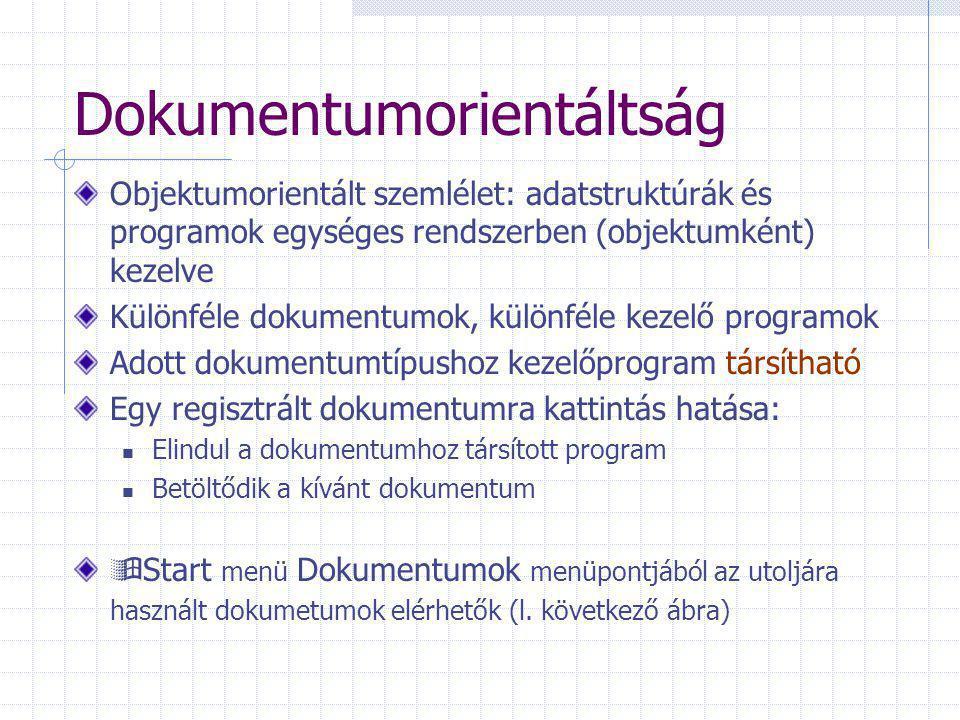 Dokumentumorientáltság Objektumorientált szemlélet: adatstruktúrák és programok egységes rendszerben (objektumként) kezelve Különféle dokumentumok, különféle kezelő programok Adott dokumentumtípushoz kezelőprogram társítható Egy regisztrált dokumentumra kattintás hatása: Elindul a dokumentumhoz társított program Betöltődik a kívánt dokumentum  Start menü Dokumentumok menüpontjából az utoljára használt dokumetumok elérhetők (l.