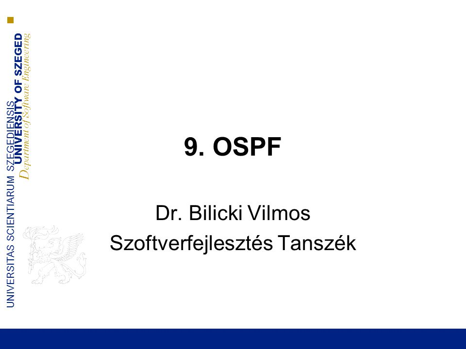 UNIVERSITY OF SZEGED D epartment of Software Engineering UNIVERSITAS SCIENTIARUM SZEGEDIENSIS Körzetek  OSPF komplex algoritmusok ■Nagy memória, processzor igény ■Egy határ felett nem kezelhető (elárasztás, adatbázis karbatartás)  Az OSPF körzetek lecsökkentik ezt a hatást ■Logikai csoportok kezelése ■Tartomány -> altartományok ■Körzet azonosító - > 32 bit ■Úgy ábrázolják mint az IP címeket –271 -> 0.0.1.15 ■Ez alapján a forgalom típusai –Körzetek közötti –Körzeten belüli –Külső ■0.0.0.0 a gerinc számára fenntartott körzet –A topológiák összegzése –Minden körzetközi forgalom itt megy át 2014.