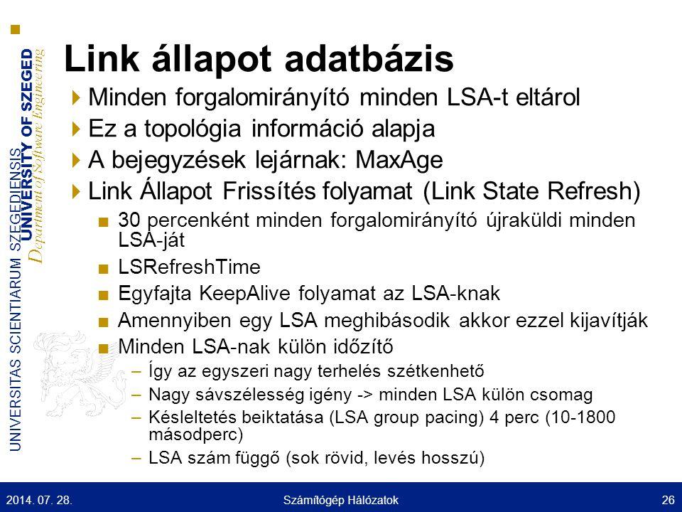 UNIVERSITY OF SZEGED D epartment of Software Engineering UNIVERSITAS SCIENTIARUM SZEGEDIENSIS Link állapot adatbázis  Minden forgalomirányító minden LSA-t eltárol  Ez a topológia információ alapja  A bejegyzések lejárnak: MaxAge  Link Állapot Frissítés folyamat (Link State Refresh) ■30 percenként minden forgalomirányító újraküldi minden LSA-ját ■LSRefreshTime ■Egyfajta KeepAlive folyamat az LSA-knak ■Amennyiben egy LSA meghibásodik akkor ezzel kijavítják ■Minden LSA-nak külön időzítő –Így az egyszeri nagy terhelés szétkenhető –Nagy sávszélesség igény -> minden LSA külön csomag –Késleltetés beiktatása (LSA group pacing) 4 perc (10-1800 másodperc) –LSA szám függő (sok rövid, levés hosszú) 2014.