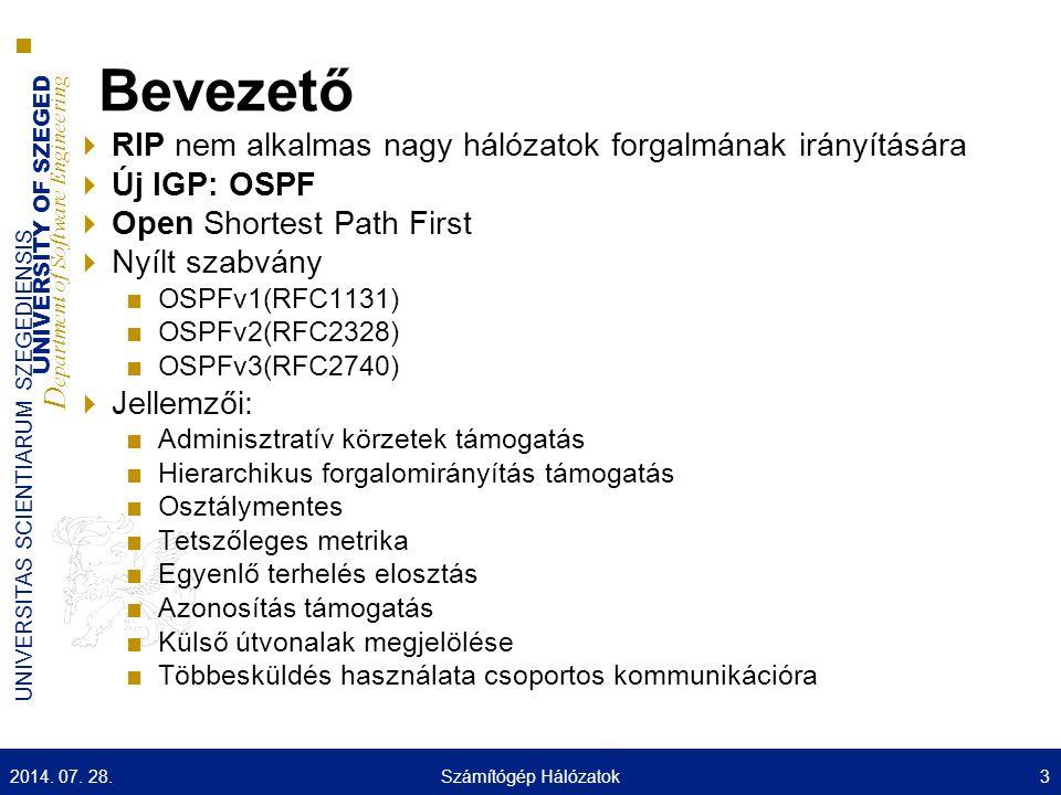 UNIVERSITY OF SZEGED D epartment of Software Engineering UNIVERSITAS SCIENTIARUM SZEGEDIENSIS Bevezető  RIP nem alkalmas nagy hálózatok forgalmának irányítására  Új IGP: OSPF  Open Shortest Path First  Nyílt szabvány ■OSPFv1(RFC1131) ■OSPFv2(RFC2328) ■OSPFv3(RFC2740)  Jellemzői: ■Adminisztratív körzetek támogatás ■Hierarchikus forgalomirányítás támogatás ■Osztálymentes ■Tetszőleges metrika ■Egyenlő terhelés elosztás ■Azonosítás támogatás ■Külső útvonalak megjelölése ■Többesküldés használata csoportos kommunikációra 2014.