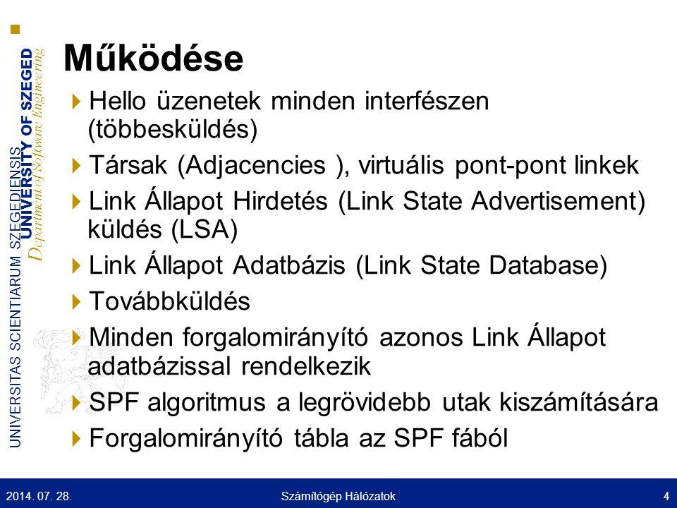 UNIVERSITY OF SZEGED D epartment of Software Engineering UNIVERSITAS SCIENTIARUM SZEGEDIENSIS Működése  Hello üzenetek minden interfészen (többesküldés)  Társak (Adjacencies ), virtuális pont-pont linkek  Link Állapot Hirdetés (Link State Advertisement) küldés (LSA)  Link Állapot Adatbázis (Link State Database)  Továbbküldés  Minden forgalomirányító azonos Link Állapot adatbázissal rendelkezik  SPF algoritmus a legrövidebb utak kiszámítására  Forgalomirányító tábla az SPF fából 2014.