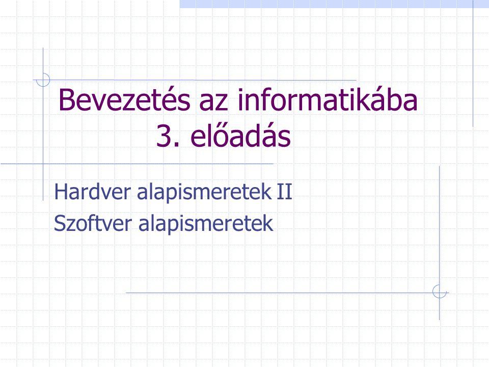 Bevezetés az informatikába 3. előadás Hardver alapismeretek II Szoftver alapismeretek
