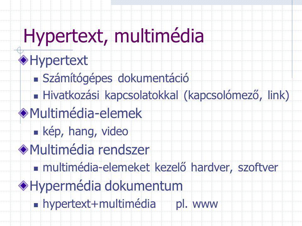 Hypertext, multimédia Hypertext Számítógépes dokumentáció Hivatkozási kapcsolatokkal (kapcsolómező, link) Multimédia-elemek kép, hang, video Multimédia rendszer multimédia-elemeket kezelő hardver, szoftver Hypermédia dokumentum hypertext+multimédia pl.