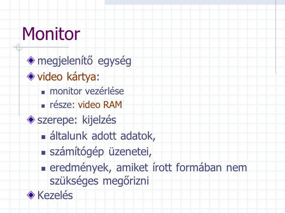 Monitor megjelenítő egység video kártya: monitor vezérlése része: video RAM szerepe: kijelzés általunk adott adatok, számítógép üzenetei, eredmények, amiket írott formában nem szükséges megőrizni Kezelés