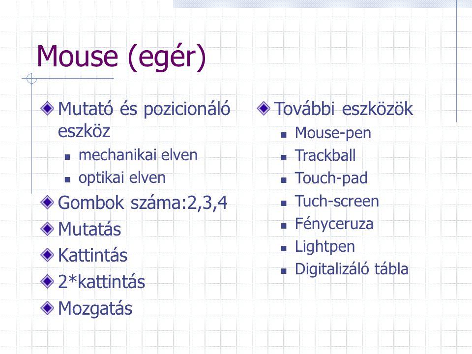 Mouse (egér) Mutató és pozicionáló eszköz mechanikai elven optikai elven Gombok száma:2,3,4 Mutatás Kattintás 2*kattintás Mozgatás További eszközök Mouse-pen Trackball Touch-pad Tuch-screen Fényceruza Lightpen Digitalizáló tábla