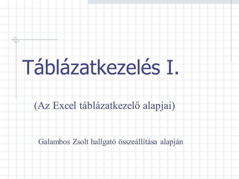 Táblázatkezelés I. (Az Excel táblázatkezelő alapjai) Galambos Zsolt hallgató összeállítása alapján