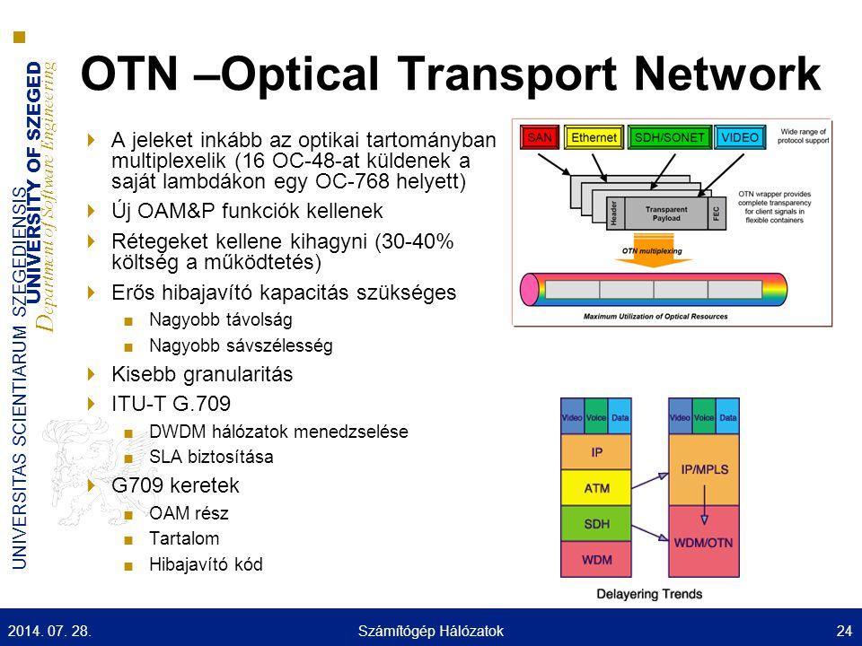 UNIVERSITY OF SZEGED D epartment of Software Engineering UNIVERSITAS SCIENTIARUM SZEGEDIENSIS OTN –Optical Transport Network  A jeleket inkább az optikai tartományban multiplexelik (16 OC-48-at küldenek a saját lambdákon egy OC-768 helyett)  Új OAM&P funkciók kellenek  Rétegeket kellene kihagyni (30-40% költség a működtetés)  Erős hibajavító kapacitás szükséges ■Nagyobb távolság ■Nagyobb sávszélesség  Kisebb granularitás  ITU-T G.709 ■DWDM hálózatok menedzselése ■SLA biztosítása  G709 keretek ■OAM rész ■Tartalom ■Hibajavító kód 2014.