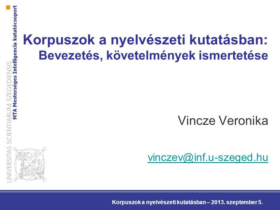 Korpuszok a nyelvészeti kutatásban: Bevezetés, követelmények ismertetése Vincze Veronika vinczev@inf.u-szeged.hu Korpuszok a nyelvészeti kutatásban – 2013.