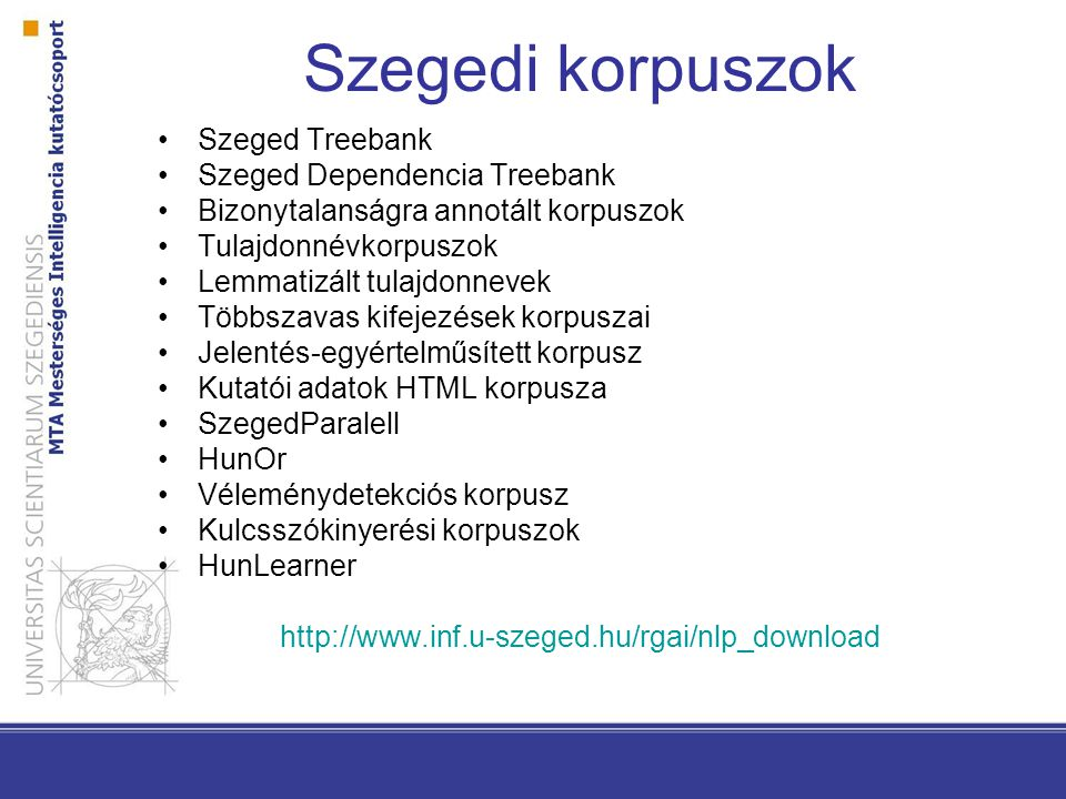 Szegedi korpuszok Szeged Treebank Szeged Dependencia Treebank Bizonytalanságra annotált korpuszok Tulajdonnévkorpuszok Lemmatizált tulajdonnevek Többszavas kifejezések korpuszai Jelentés-egyértelműsített korpusz Kutatói adatok HTML korpusza SzegedParalell HunOr Véleménydetekciós korpusz Kulcsszókinyerési korpuszok HunLearner http://www.inf.u-szeged.hu/rgai/nlp_download